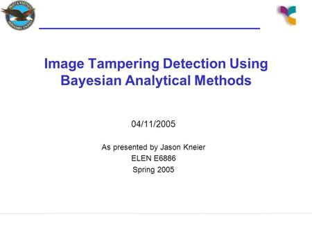 Image Tampering Detection Using Bayesian Analytical Methods 04/11/2005 As presented by Jason Kneier ELEN E6886 Spring 2005.
