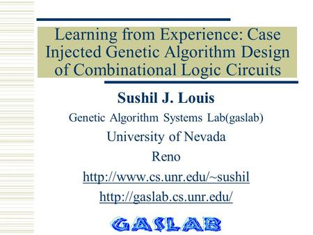 Learning from Experience: Case Injected Genetic Algorithm Design of Combinational Logic Circuits Sushil J. Louis Genetic Algorithm Systems Lab(gaslab)