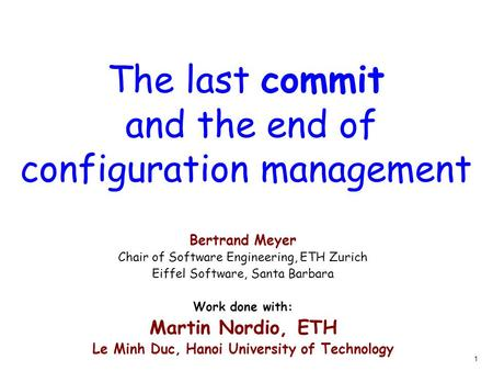 1 The last commit and the end of configuration management Bertrand Meyer Chair of Software Engineering, ETH Zurich Eiffel Software, Santa Barbara Work.