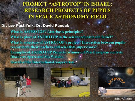 "PROJECT ""ASTROTOP"" IN ISRAEL: RESEARCH PROJECTS OF PUPILS IN SPACE-ASTRONOMY FIELD 1. What is ASTROTOP? Aim, basic principles? 2. What is place of ASTROTOP."