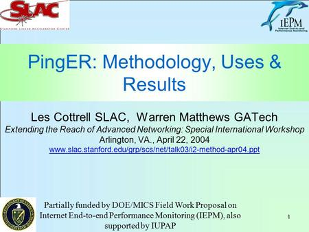 1 PingER: Methodology, Uses & Results Les Cottrell SLAC, Warren Matthews GATech Extending the Reach of Advanced Networking: Special International Workshop.
