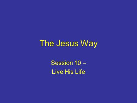 The Jesus Way Session 10 – Live His Life. Introduction Apostles' teaching: belief & lifestyle First believers – changed minds & hearts Following Jesus.