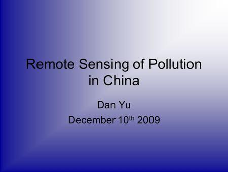 Remote Sensing of Pollution in China Dan Yu December 10 th 2009.
