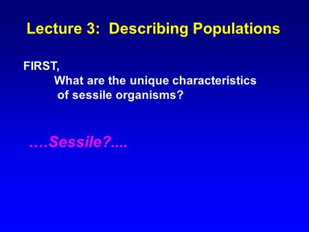 Lecture 3: Describing Populations FIRST, What are the unique characteristics of sessile organisms? ….Sessile?....