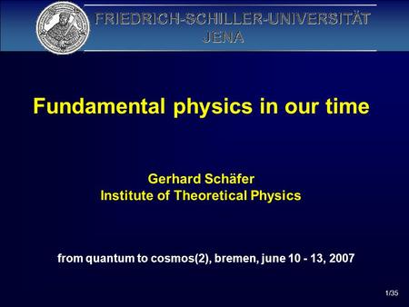 1/35 Fundamental physics in our time Gerhard Schäfer Institute of Theoretical Physics from quantum to cosmos(2), bremen, june 10 - 13, 2007.