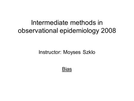 Intermediate methods in observational epidemiology 2008 Instructor: Moyses Szklo Bias.
