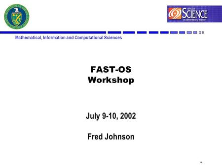 1 Mathematical, Information and Computational Sciences FAST-OS Workshop July 9-10, 2002 Fred Johnson.