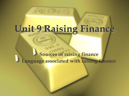 Unit 9 Raising Finance Sources of raising finance Language associated with raising finance.