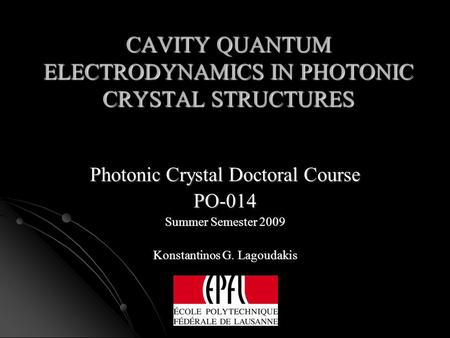 CAVITY QUANTUM ELECTRODYNAMICS IN PHOTONIC CRYSTAL STRUCTURES Photonic Crystal Doctoral Course PO-014 Summer Semester 2009 Konstantinos G. Lagoudakis.