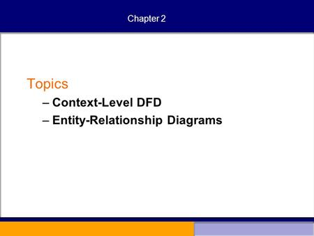 Chapter 2 Topics –Context-Level DFD –Entity-Relationship Diagrams.