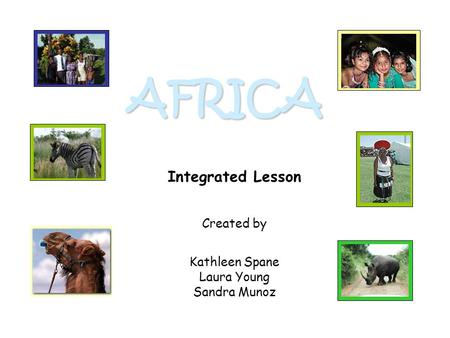 AFRICA Integrated Lesson Created by Kathleen Spane Laura Young Sandra Munoz.