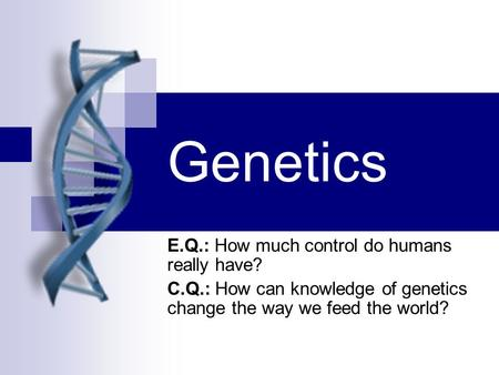 Genetics E.Q.: How much control do humans really have? C.Q.: How can knowledge of genetics change the way we feed the world?