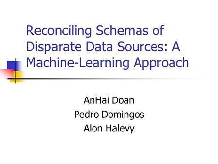 Reconciling Schemas of Disparate Data Sources: A Machine-Learning Approach AnHai Doan Pedro Domingos Alon Halevy.