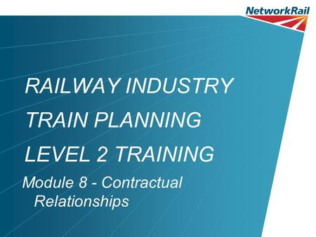 RAILWAY INDUSTRY TRAIN PLANNING LEVEL 2 TRAINING Module 8 - Contractual Relationships.