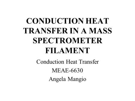 CONDUCTION HEAT TRANSFER IN A MASS SPECTROMETER FILAMENT Conduction Heat Transfer MEAE-6630 Angela Mangio.