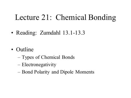 Lecture 21: Chemical Bonding Reading: Zumdahl 13.1-13.3 Outline –Types of Chemical Bonds –Electronegativity –Bond Polarity and Dipole Moments.