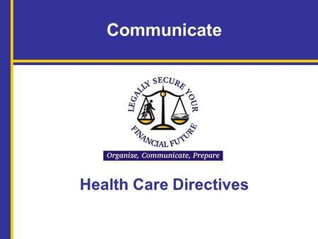 Communicate Health Care Directives. Name of Facilitator, Title Organization Name of Speaker Advance Directives for Health Care Your university logo can.