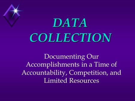 DATA COLLECTION Documenting Our Accomplishments in a Time of Accountability, Competition, and Limited Resources.