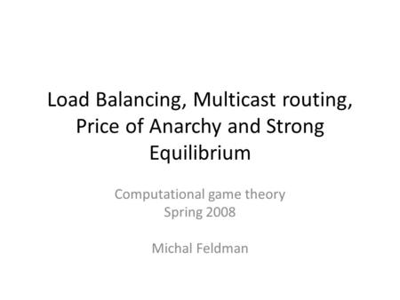 Load Balancing, Multicast routing, Price of Anarchy and Strong Equilibrium Computational game theory Spring 2008 Michal Feldman.