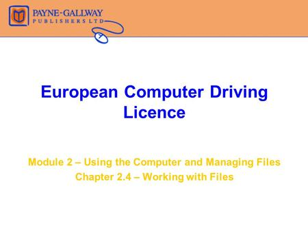 European Computer Driving Licence Module 2 – Using the Computer and Managing Files Chapter 2.4 – Working with Files.