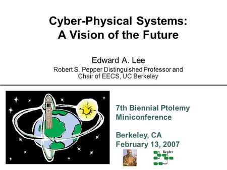 7th Biennial Ptolemy Miniconference Berkeley, CA February 13, 2007 Cyber-Physical Systems: A Vision of the Future Edward A. Lee Robert S. Pepper Distinguished.