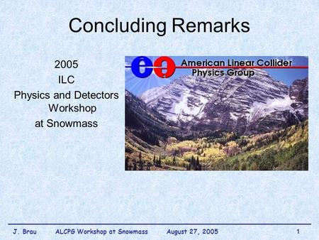 J. Brau ALCPG Workshop at Snowmass August 27, 20051 Concluding Remarks 2005 ILC Physics and Detectors Workshop at Snowmass.