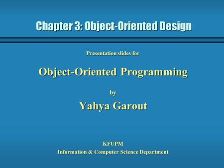 Chapter 3: Object-Oriented Design Presentation slides for Object-Oriented Programming by Yahya Garout KFUPM Information & Computer Science Department.