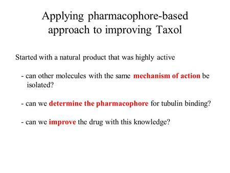 Applying pharmacophore-based approach to improving Taxol Started with a natural product that was highly active - can other molecules with the same mechanism.