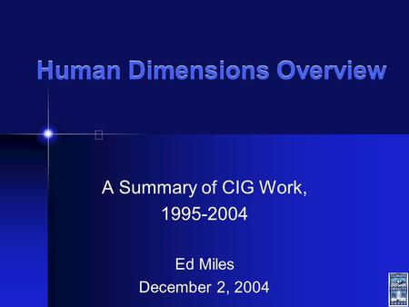 Human Dimensions Overview A Summary of CIG Work, 1995-2004 Ed Miles December 2, 2004.