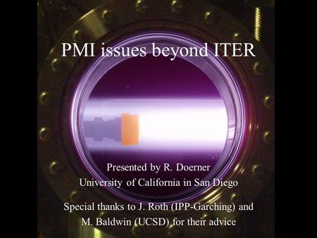 1 R. Doerner, ARIES HHF Workshop, Dec.11, 2008 PMI issues beyond ITER Presented by R. Doerner University of California in San Diego Special thanks to J.