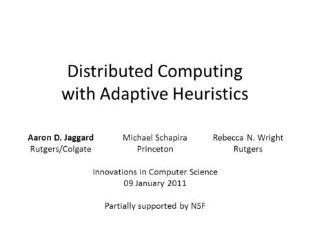 Distributed Computing with Adaptive Heuristics Michael Schapira Princeton Innovations in Computer Science 09 January 2011 Partially supported by NSF Aaron.