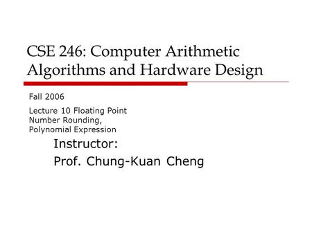 CSE 246: Computer Arithmetic Algorithms and Hardware Design Instructor: Prof. Chung-Kuan Cheng Fall 2006 Lecture 10 Floating Point Number Rounding, Polynomial.