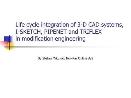 Life cycle integration of 3-D CAD systems, I-SKETCH, PIPENET and TRIFLEX in modification engineering By Stefan Mikulski, Nor-Par Online A/S.