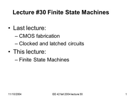 11/10/2004EE 42 fall 2004 lecture 301 Lecture #30 Finite State Machines Last lecture: –CMOS fabrication –Clocked and latched circuits This lecture: –Finite.