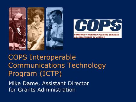 COPS Interoperable Communications Technology Program (ICTP) Mike Dame, Assistant Director for Grants Administration.