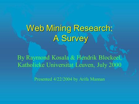 WebMiningResearch ASurvey Web Mining Research: A Survey By Raymond Kosala & Hendrik Blockeel, Katholieke Universitat Leuven, July 2000 Presented 4/22/2004.