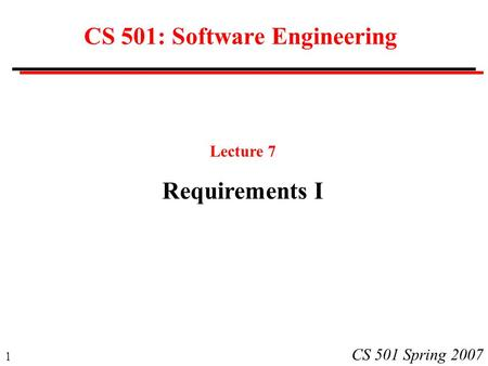 1 CS 501 Spring 2007 CS 501: Software Engineering Lecture 7 Requirements I.