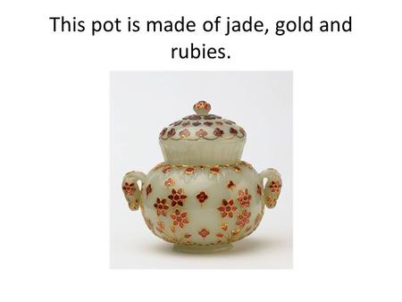 This pot is made of jade, gold and rubies.. Here is the dress of a woman who may have owned such a pot.