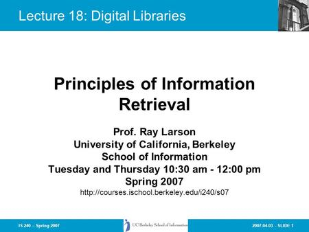 2007.04.03 - SLIDE 1IS 240 – Spring 2007 Prof. Ray Larson University of California, Berkeley School of Information Tuesday and Thursday 10:30 am - 12:00.