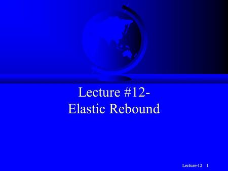 Lecture-12 1 Lecture #12- Elastic Rebound. Lecture-12 2 Stress and Strain F Two of the key physical concepts used to understand earthquakes and seismic.