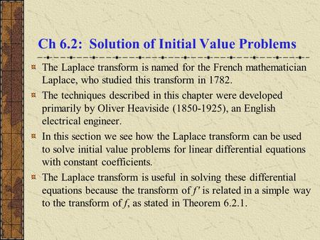Ch 6.2: Solution of Initial Value Problems The Laplace transform is named for the French mathematician Laplace, who studied this transform in 1782. The.