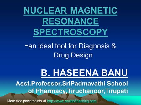 NUCLEAR MAGNETIC RESONANCE SPECTROSCOPY - an ideal tool for Diagnosis & Drug Design B. HASEENA BANU Asst.Professor,SriPadmavathi School of Pharmacy,Tiruchanoor,Tirupati.