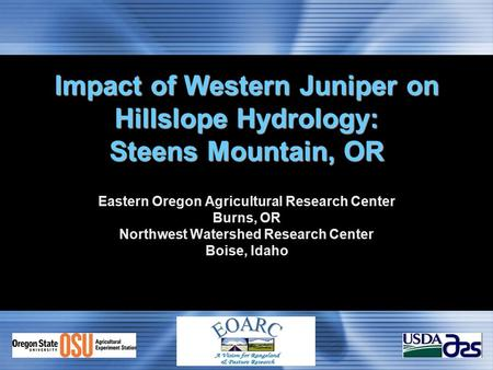 Impact of Western Juniper on Hillslope Hydrology: Steens Mountain, OR Eastern Oregon Agricultural Research Center Burns, OR Northwest Watershed Research.