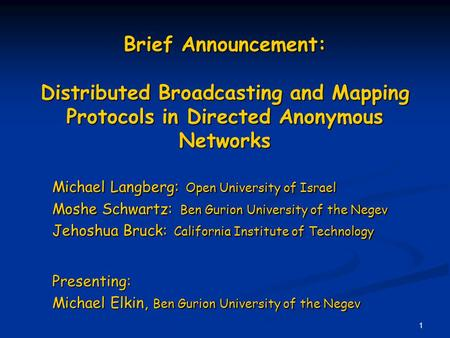 1 Brief Announcement: Distributed Broadcasting and Mapping Protocols in Directed Anonymous Networks Michael Langberg: Open University of Israel Moshe Schwartz: