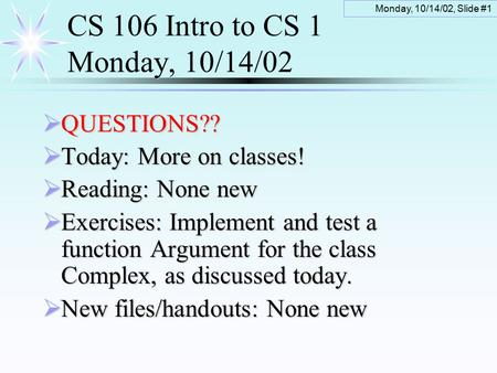 Monday, 10/14/02, Slide #1 CS 106 Intro to CS 1 Monday, 10/14/02  QUESTIONS??  Today: More on classes!  Reading: None new  Exercises: Implement and.