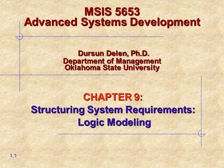 CHAPTER 9: Structuring System Requirements: Logic Modeling Logic Modeling 1.1 MSIS 5653 Advanced Systems Development Dursun Delen, Ph.D. Department of.