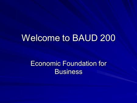 Welcome to BAUD 200 Economic Foundation for Business.