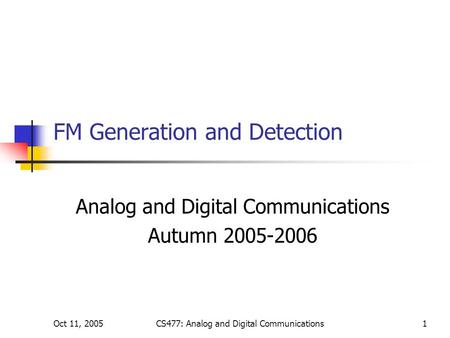 Oct 11, 2005CS477: Analog and Digital Communications1 FM Generation and Detection Analog and Digital Communications Autumn 2005-2006.