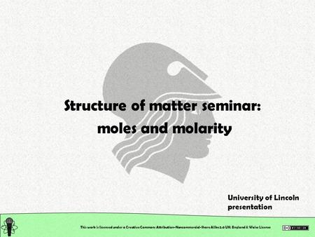 This work is licensed under a Creative Commons Attribution-Noncommercial-Share Alike 2.0 UK: England & Wales License Structure of matter seminar: moles.
