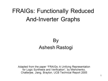 "1 FRAIGs: Functionally Reduced And-Inverter Graphs Adapted from the paper ""FRAIGs: A Unifying Representation for Logic Synthesis and Verification"", by."